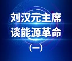 劉漢元主(zhu)席談(tan)能源革命(ming)之(zhi)一(yi)